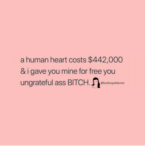 Ass, Free, and Heart: a human heart costs $442,000  & i gave you mine for free you  ungrateful ass BITCHousay  @fuckboysfailures