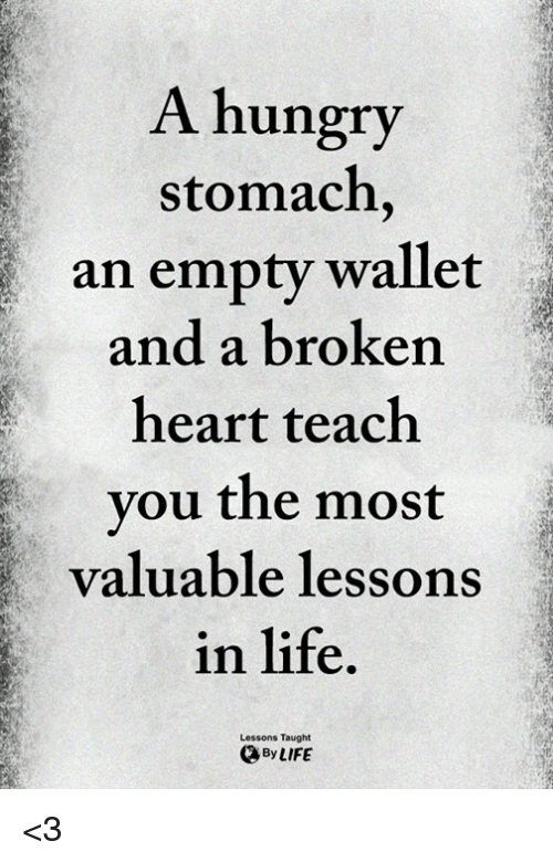 Hungry, Life, and Memes: A hungry  stomach  an empty wallet  and a broken  heart teach  vou the most  valuable lessonS  in life  Lessons Taught  OByLIFE <3