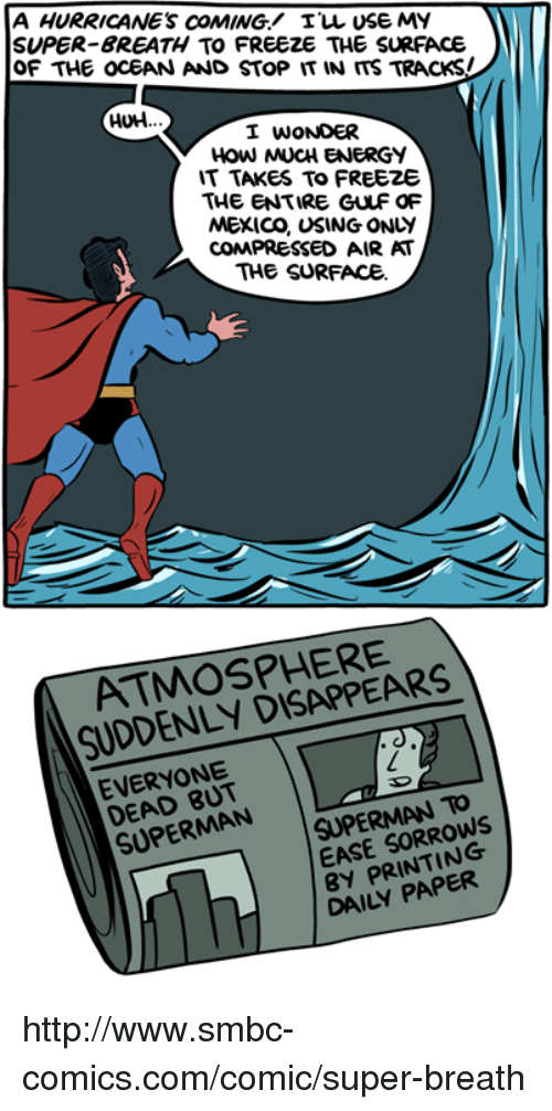 Hurrican: A HURRICANES COMING ILL USE MY  SUPER BREATH TO FREEZE THE SURFACE  OF THE OCEAN AND STop IT IN ITS TRACKSI  HUH.  I WONDER  IT TAKES TO FREEZE  THE ENTIRE GULF OF  MEXICO, USING ONLY  CON PRESSED AIR AT  THE SURFACE  ATMOSPHERE  SUDDENLY EVERYONE  SUPERMAN TO  SUPERMAN  EASE PRINTING  DAILY http://www.smbc-comics.com/comic/super-breath