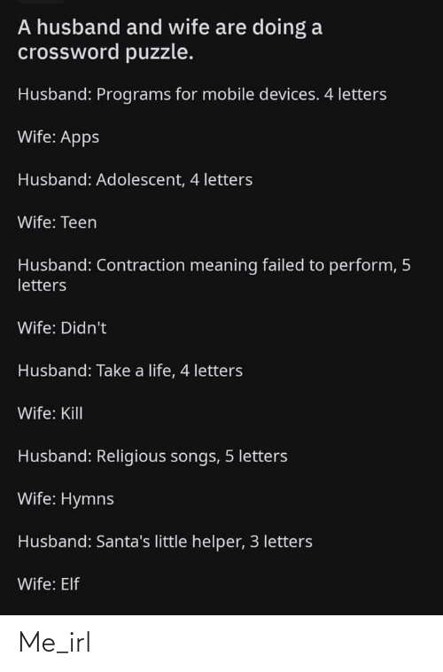 Are Doing: A husband and wife are doing a  crossword puzzle.  Husband: Programs for mobile devices. 4 letters  Wife: Apps  Husband: Adolescent, 4 letters  Wife: Teen  Husband: Contraction meaning failed to perform, 5  letters  Wife: Didn't  Husband: Take a life, 4 letters  Wife: Kill  Husband: Religious songs, 5 letters  Wife: Hymns  Husband: Santa's little helper, 3 letters  Wife: Elf Me_irl