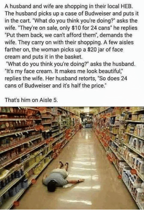 """Jarreds: A husband and wife are shopping in their local HEB.  The husband picks up a case of Budweiser and puts it  in the cart. """"What do you think you're doing?"""" asks the  wife. """"They're on sale, only $10 for 24 cans"""" he replies  Put them back, we can't afford them', demands the  wife. They carry on with their shopping. A few aisles  farther on, the woman picks up a $20 jar of face  cream and puts it in the basket.  """"What do you think you're doing?"""" asks the husband.  """"It's my face cream. It makes me look beautiful,""""  replies the wife. Her husband retorts, """"So does 24  cans of Budweiser and it's half the price.  That's him on Aisle 5."""