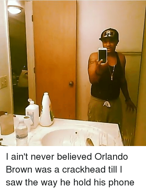 Orlando Brown: A I ain't never believed Orlando Brown was a crackhead till I saw the way he hold his phone