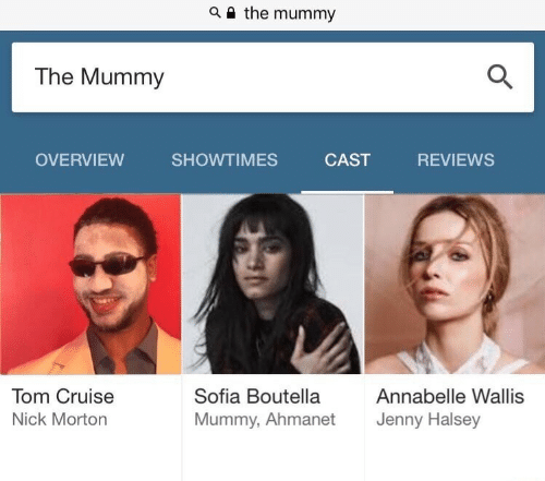 Overview: a i the mummy  The Mummy  OVERVIEW SHOWTIMES CAST REVIEWS  Tom Cruise  Nick Morton  Sofia Boutella  Mummy, Ahmanet  Annabelle Wallis  Jenny Halsey