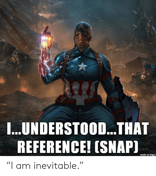 """Imgur, Snap, and Made: A  I...UNDERSTOO...THAT  REFERENCE! (SNAP)  ejart  made on imgur """"I am inevitable."""""""