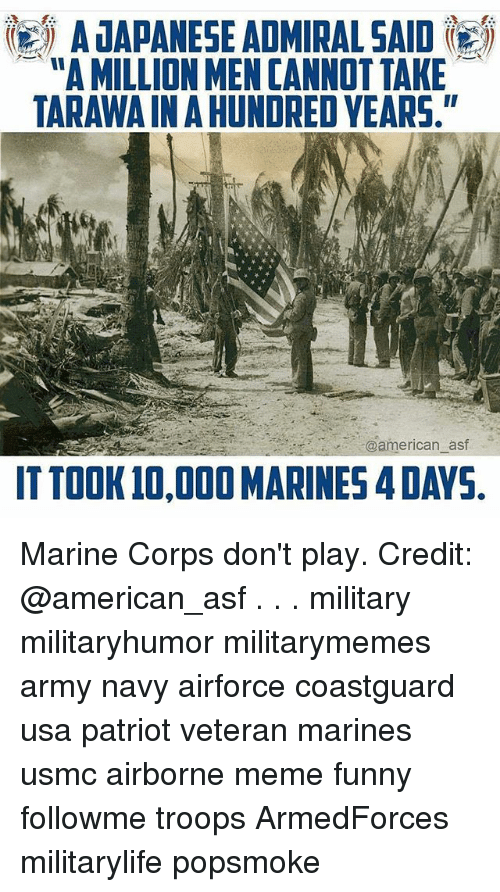 """Corpsing: A JAPANESE ADMIRAL SAID  """"A MILLION MEN CANNOT TAKE  TARAWAIN A HUNDRED YEARS.  @american_asf  ITTOOK 10,000 MARINES 4 DAYS Marine Corps don't play. Credit: @american_asf . . . military militaryhumor militarymemes army navy airforce coastguard usa patriot veteran marines usmc airborne meme funny followme troops ArmedForces militarylife popsmoke"""