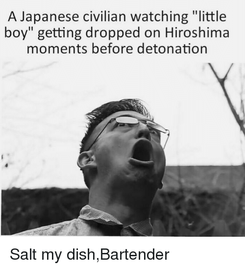 "detonation: A Japanese civilian watching ""little  boy"" getting dropped on Hiroshima  moments before detonation <p>Salt my dish,Bartender</p>"