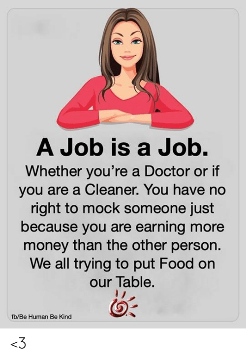 cleaner: A Job is a Job.  Whether you're a Doctor or if  you are a Cleaner. You have no  right to mock someone just  because you are earning more  money than the other person.  We all trying to put Food on  our Table.  fb/Be Human Be Kind <3