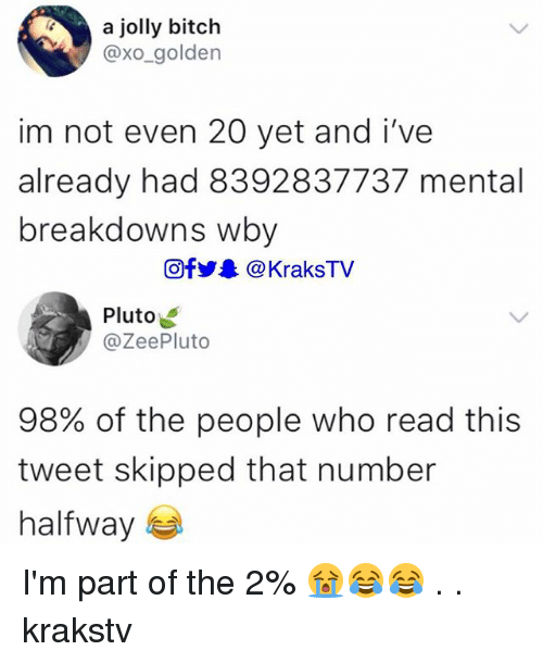 Bitch, Memes, and Pluto: a jolly bitch  @xo_golden  im not even 20 yet and i've  already had 8392837737 mental  breakdowns wby  回f1.. @ KraksTV  Pluto  @ZeePluto  98% of the people who read this  tweet skipped that number  halfway I'm part of the 2% 😭😂😂 . . krakstv