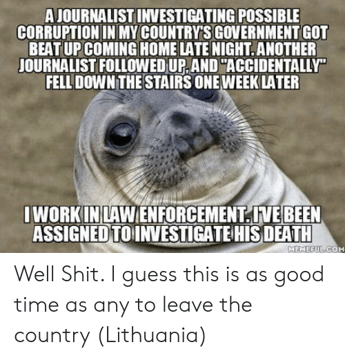 Shit, Work, and Death: A JOURNALIST INVESTIGATING POSSIBLE  CORRUPTION IN MY COUNTRY'S GOVERNMENT GOT  BEAT UP COMING HOME LATE NIGHT.ANOTHER  JOURNALIST FOLLOWED UP, AND ACCIDENTALLY  FELL DOWN THE STAIRS ONE WEEKLATER  I WORK INLAWENFORCEMENTIVEBEEN  ASSIGNEDTOINVESTIGATE HIS DEATH  MEMEEULICOM Well Shit. I guess this is as good time as any to leave the country (Lithuania)