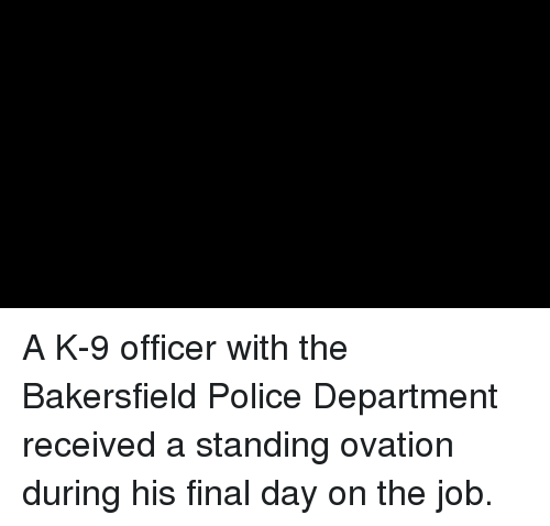 k-9: A K-9 officer with the Bakersfield Police Department received a standing ovation during his final day on the job.