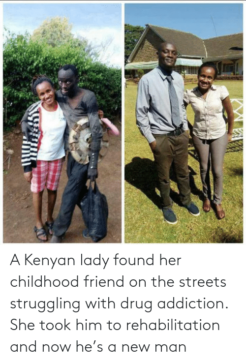 her: A Kenyan lady found her childhood friend on the streets struggling with drug addiction. She took him to rehabilitation and now he's a new man