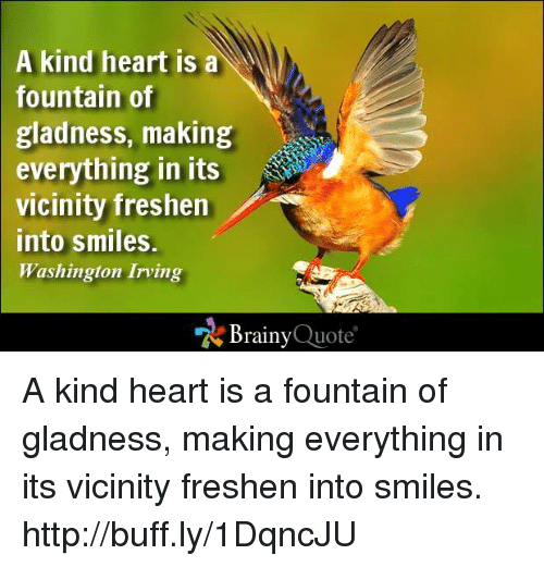 washington irving: A kind heart is a  Y  fountain of  gladness, making  everything in its  vicinity freshen  into smiles.  Washington Irving  Brainy  Quote A kind heart is a fountain of gladness, making everything in its vicinity freshen into smiles. http://buff.ly/1DqncJU