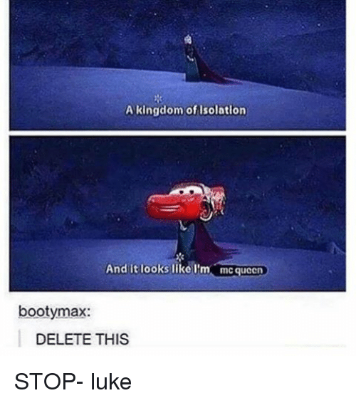 Memes, 🤖, and Kingdom: A kingdom of Isolation  And it looks like I'm mcqueen  bootymax:  DELETE THIS STOP- luke