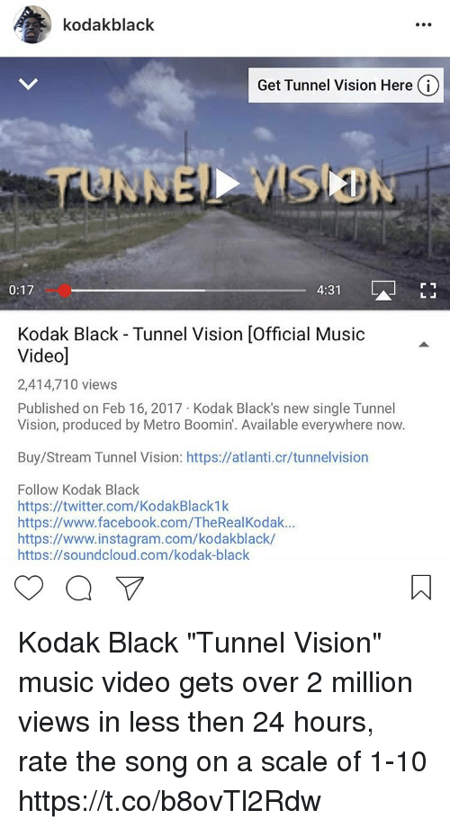 """Tunnel Vision: A kodak black  Get Tunnel Vision Here i  4:31  0:17  Kodak Black Tunnel Vision lofficial Music  Videod  2,414,710 views  Published on Feb 16, 2017 Kodak Black's new single Tunnel  Vision, produced by Metro Boomin'. Available everywhere now.  Buy/Stream Tunnel Vision: https://atlanti.cr/tunnelvision  Follow Kodak Black  https://twitter.com/KodakBlack1k  https://www.facebook.com/TheRealKodak...  https://www.instagram.com/kodakblack/  https://soundcloud.com/kodak-black Kodak Black """"Tunnel Vision"""" music video gets over 2 million views in less then 24 hours, rate the song on a scale of 1-10 https://t.co/b8ovTl2Rdw"""