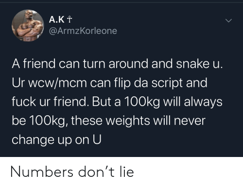 script: A.Kt  @ArmzKorleone  A friend can turn around and snake u.  Ur wcw/mcm can flip da script and  fuck ur friend. But a 100kg will always  be 100kg, these weights will never  change up on U  > Numbers don't lie