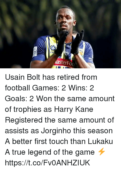 Football, Goals, and Memes: A-L  asterFoo Usain Bolt has retired from football  Games: 2 Wins: 2 Goals: 2  Won the same amount of trophies as Harry Kane  Registered the same amount of assists as Jorginho this season  A better first touch than Lukaku  A true legend of the game ⚡️ https://t.co/Fv0ANHZIUK