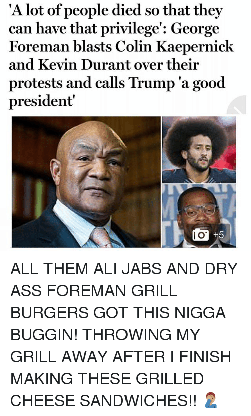 alie: 'A l  ot of people died so that they  can have that privilege': George  Foreman blasts Colin Kaepernick  and Kevin Durant over their  protests and calls Trump 'a good  president  I O ALL THEM ALI JABS AND DRY ASS FOREMAN GRILL BURGERS GOT THIS NIGGA BUGGIN! THROWING MY GRILL AWAY AFTER I FINISH MAKING THESE GRILLED CHEESE SANDWICHES!! 🤦🏽♂️