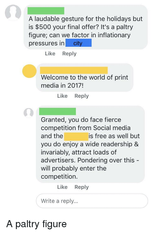 Social Media, Free, and World: A laudable gesture for the holidays but  is $500 your final offer? It's a paltry  fiqure; can we factor in inflationary  pressures in city  Like Reply  Welcome to the world of print  media in 2017!  Like Reply  Granted, you do face fierce  competition from Social media  and the  you do enjoy a wide readership &  invariably, attract loads of  advertisers. Pondering over this  will probably enter the  competition.  is free as well but  Like Reply  Write a reply...
