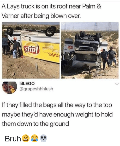 to-the-ground: A Lays truck is on its roof near Palm &  Varner after being blown over.  ilLEGO  @grapeshhhlush  If they filled the bags all the way to the top  maybe they'd have enough weight to hold  them down to the ground Bruh😩😂💀