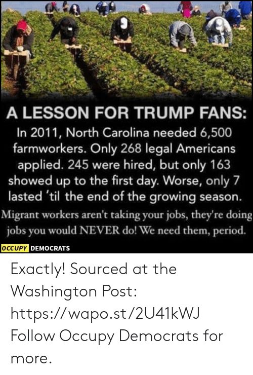 North Carolina: A LESSON FOR TRUMP FANS:  In 2011, North Carolina needed 6,500  farmworkers. Only 268 legal Americans  applied. 245 were hired, but only 163  showed up to the first day. Worse, only 7  lasted 'til the end of the growing season.  Migrant workers aren't taking your jobs, they're doing  jobs you would NEVER do! We need them, period.  OCCUPY DEMOCRATS Exactly!  Sourced at the Washington Post: https://wapo.st/2U41kWJ Follow Occupy Democrats for more.