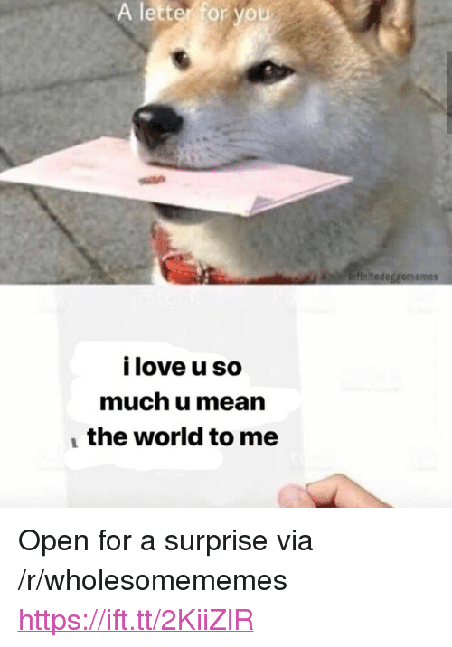 "Mean The World To Me: A letter for you  initedoggomemes  i love u so  much u mean  the world to me <p>Open for a surprise via /r/wholesomememes <a href=""https://ift.tt/2KiiZlR"">https://ift.tt/2KiiZlR</a></p>"