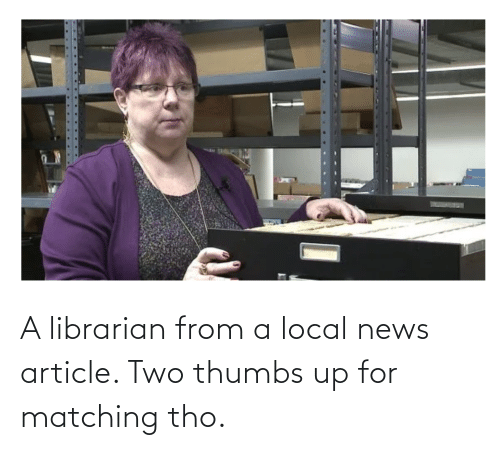 librarian: A librarian from a local news article. Two thumbs up for matching tho.