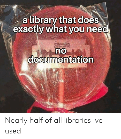 documentation: a library that does  exactly what you need  WILKINSON  OMS  no  documentation Nearly half of all libraries Ive used