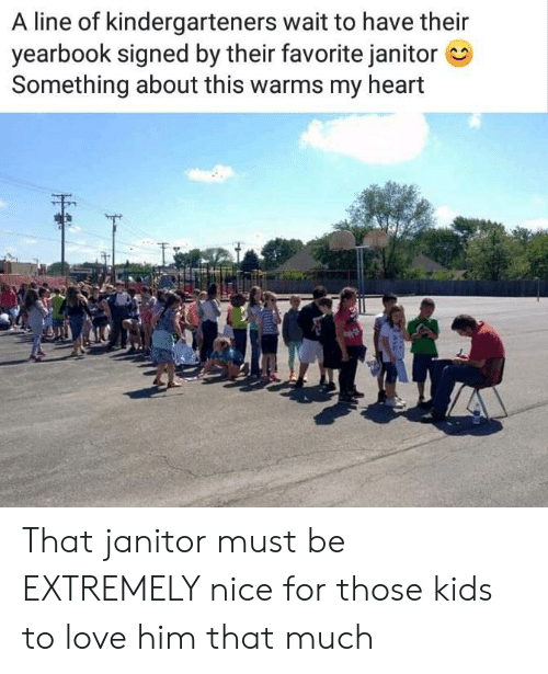 Love, Heart, and Kids: A line of kindergarteners wait to have their  yearbook signed by their favorite janitor  Something about this warms my heart That janitor must be EXTREMELY nice for those kids to love him that much