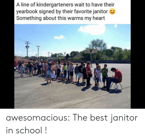 Signed: A line of kindergarteners wait to have their  yearbook signed by their favorite janitor  Something about this warms my heart awesomacious:  The best janitor in school !
