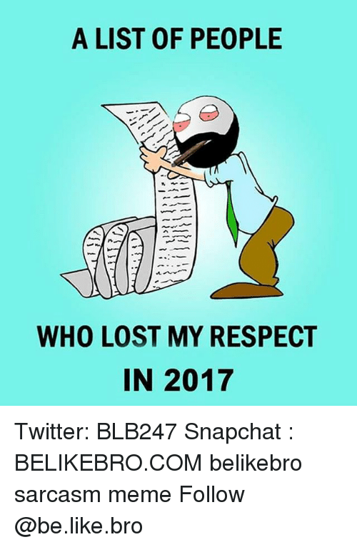 My Respect: A LIST OF PEOPLE  WHO LOST MY RESPECT  IN 2017 Twitter: BLB247 Snapchat : BELIKEBRO.COM belikebro sarcasm meme Follow @be.like.bro