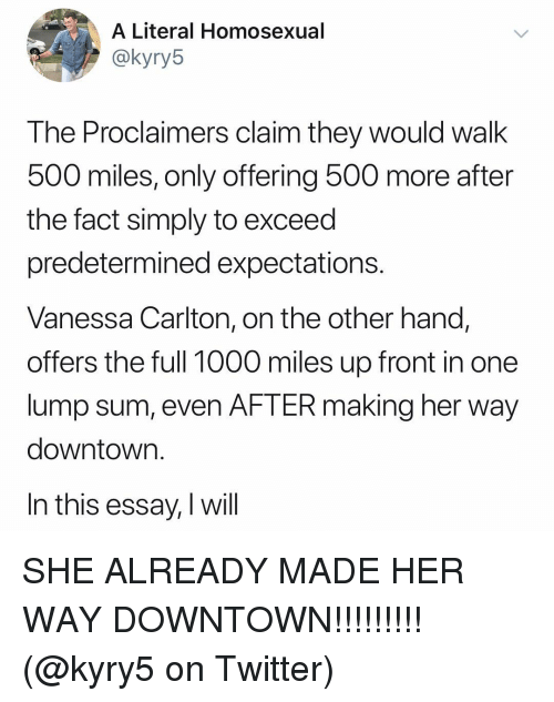 Memes, Twitter, and 🤖: A Literal Homosexual  akyryb  The Proclaimers claim they would walk  500 miles, only offering 500 more after  the fact simply to exceed  predetermined expectations.  Vanessa Carlton, on the other hand,  offers the full 1000 miles up front in one  lump sum, even AFTER making her way  downtown.  In this essay, I will SHE ALREADY MADE HER WAY DOWNTOWN!!!!!!!!! (@kyry5 on Twitter)