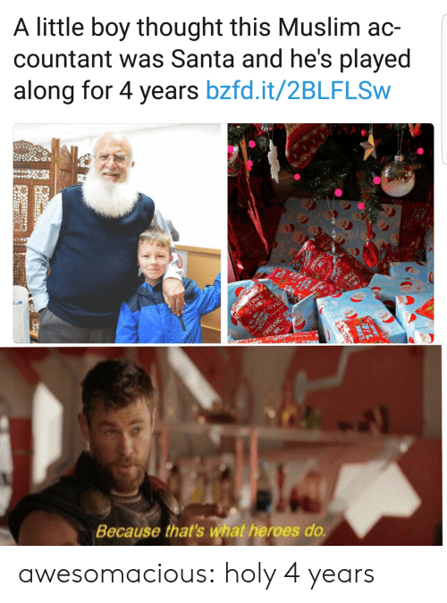Muslim, Tumblr, and Blog: A little boy thought this Muslim ac-  countant was Santa and he's played  along for 4 years bzfd.it/2BLFLSW  NO  TMAS/  KIES SHAKING  WHAT  N o ECAL  ONS  Because that's what heroes do  OY  9KES awesomacious:  holy 4 years