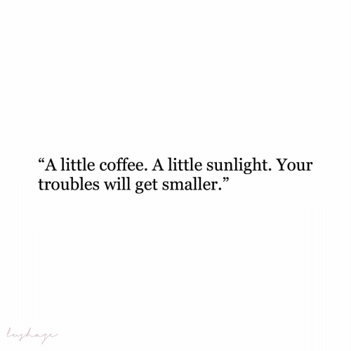 "Smaller: ""A little coffee. A little sunlight. Your  troubles will get smaller.""  Lughag"