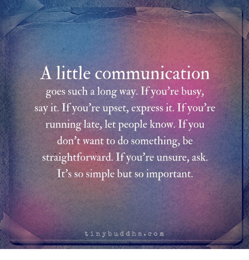 Straightforward: A little communication  goes such a long way. If you're busy  say it. If you're upset, express it. If you're  running late, let people know. If you  don't want to do something, be  straightforward. If you're unsure, ask  It's so simple but so important.  tinybuddha.com