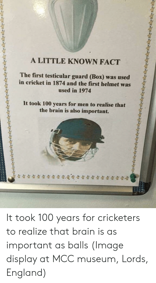 mcc: A LITTLE KNOWN FACT  The first testicular guard (Box) was used  in cricket in 1874 and the first helmet was  used in 1974  It took 100 years for men to realise that  the brain is also important. It took 100 years for cricketers to realize that brain is as important as balls (Image display at MCC museum, Lords, England)