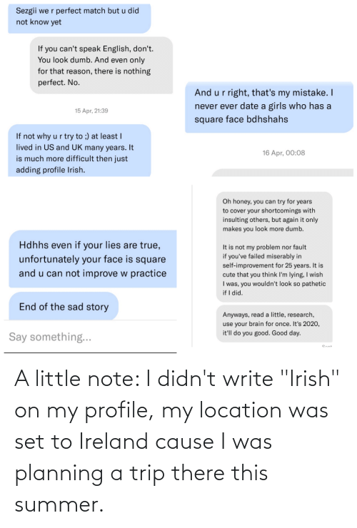 """Write: A little note: I didn't write """"Irish"""" on my profile, my location was set to Ireland cause I was planning a trip there this summer."""