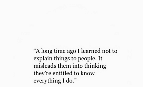 """a long time ago: """"A long time ago I learned not to  explain things to people. It  misleads them into thinking  they're entitled to know  everything I do."""""""