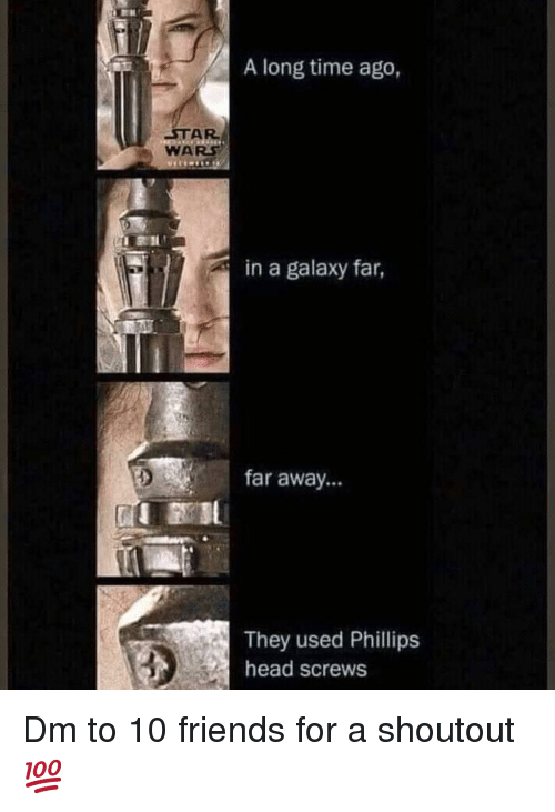 screws: A long time ago,  STAR  WARS  in a galaxy far,  far away...  They used Phillips  head screws Dm to 10 friends for a shoutout 💯