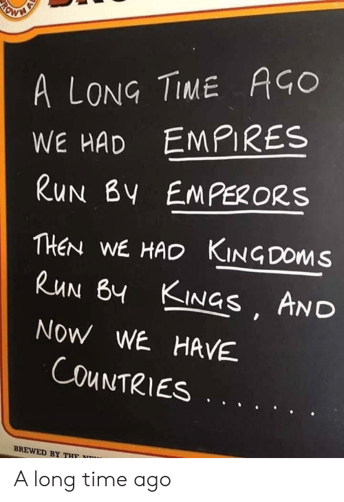 Long Time Ago: A LONG TIME AGO  WE HAD EMPIRES  RUN BY EMPERORS  THEN WE HAD KINGDOMS  RUN BY KINGS AND  NOW WE HAVE  COUNTRIES  BREWED BY THF  RO A long time ago