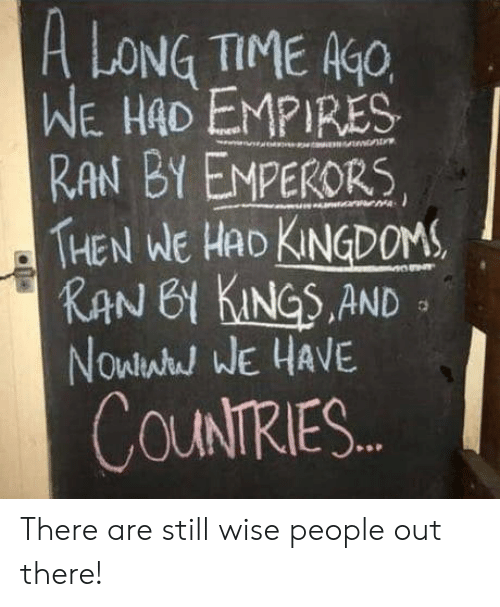Kan: A LONG TIME K  WE HAD EMPIRES  RAN BY EMPERORS  THEN WE HAD KNDOM  KAN 61 KINGS.AND  Nowlwh WE HAVE  COUNTRIES There are still wise people out there!