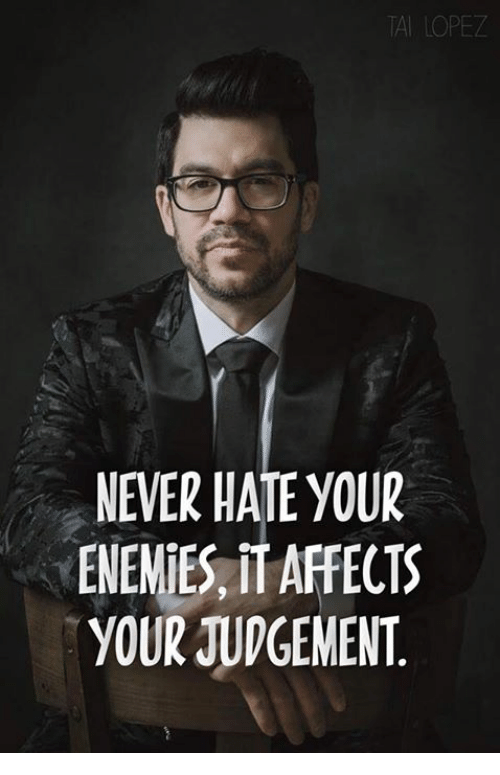 Judgementality: A LOPEZ  NEVER HATE YOUR  ENENIES, IT AFFECTS  YOUR JUDGEMENT