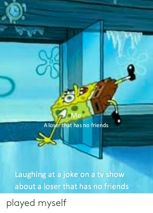 friends laughing: A loser that has no friends  Laughing at a joke on a tv show  about a loser that has no friends played myself