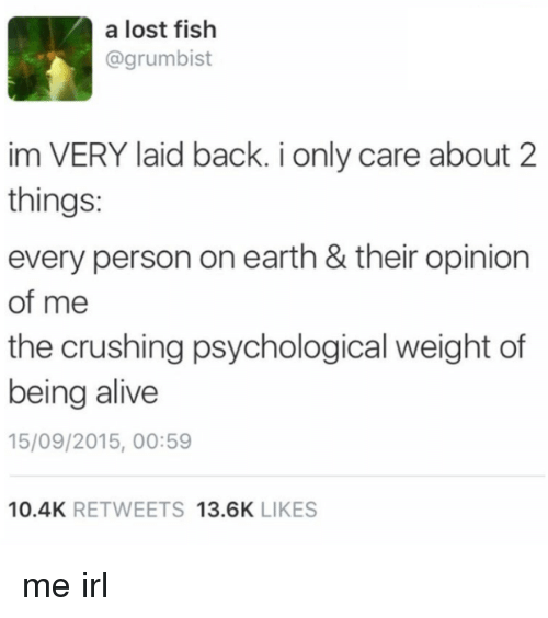 Alive, Lost, and Earth: a lost fish  @grumbist  im VERY laid back. i only care about 2  things:  every person on earth & their opinion  of me  the crushing psychological weight of  being alive  15/09/2015, 00:59  10.4K RETWEETS 13.6K LIKES me irl