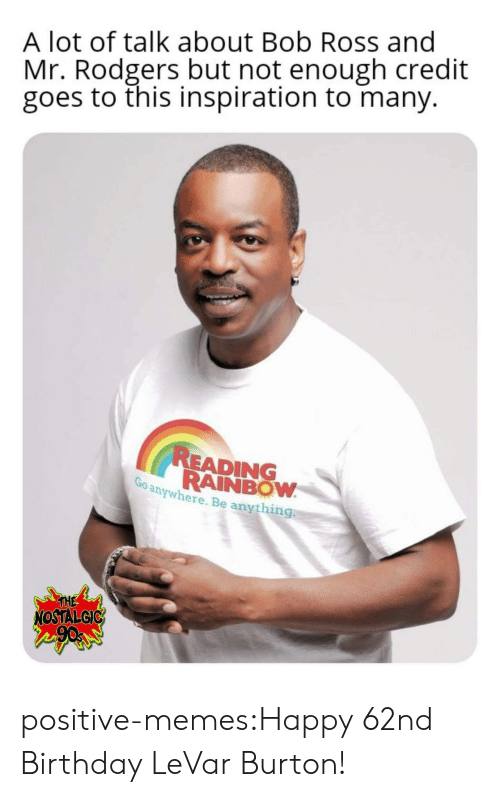 reading rainbow: A lot of talk about Bob Ross and  Mr. Rodgers but not enough credit  goes to this inspiration to many.  READING  RAINBOW  anywhere. Be anything  THE  NOSTALGIC positive-memes:Happy 62nd Birthday LeVar Burton!