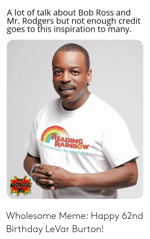 Reading Rainbow Meme: A lot of talk about Bob Ross and  Mr. Rodgers but not enough credit  goes to this inspiration to many.  READING  RAINBOW  Go anywhere. Be anything.  THE  NOSTAL GIC Wholesome Meme: Happy 62nd Birthday LeVar Burton!