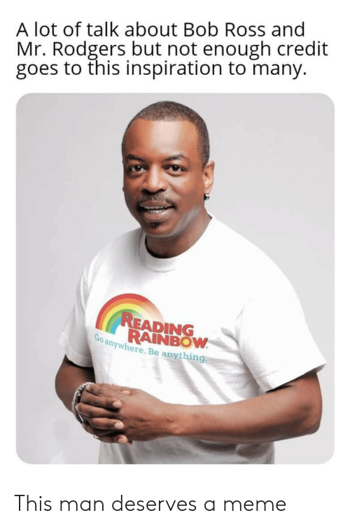 reading rainbow: A lot of talk about Bob Ross and  Mr. Rodgers but not enough credit  goes to this inspiration to many.  READING  RAINBOW  Go anywhere. Be anything This man deserves a meme