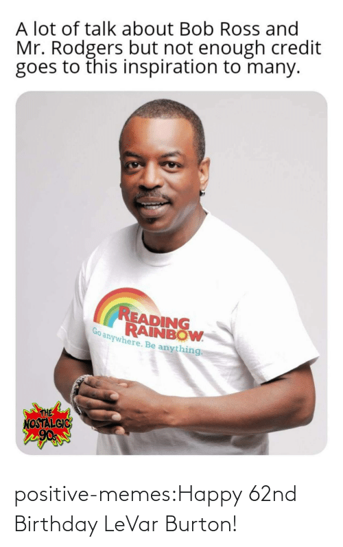 Credit: A lot of talk about Bob Ross and  Mr. Rodgers but not enough credit  goes to this inspiration to many.  READING  RAINBOW  anywhere. Be anything  THE  NOSTALGIC positive-memes:Happy 62nd Birthday LeVar Burton!