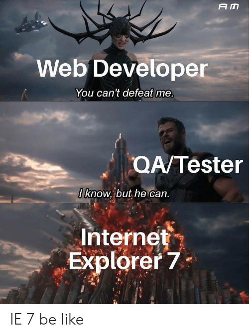 Be Like, Internet, and Internet Explorer: A M  Web Developer  You can't defeat me.  QA/Tester  0 know, but he can.  Internet  Explorer 7 IE 7 be like