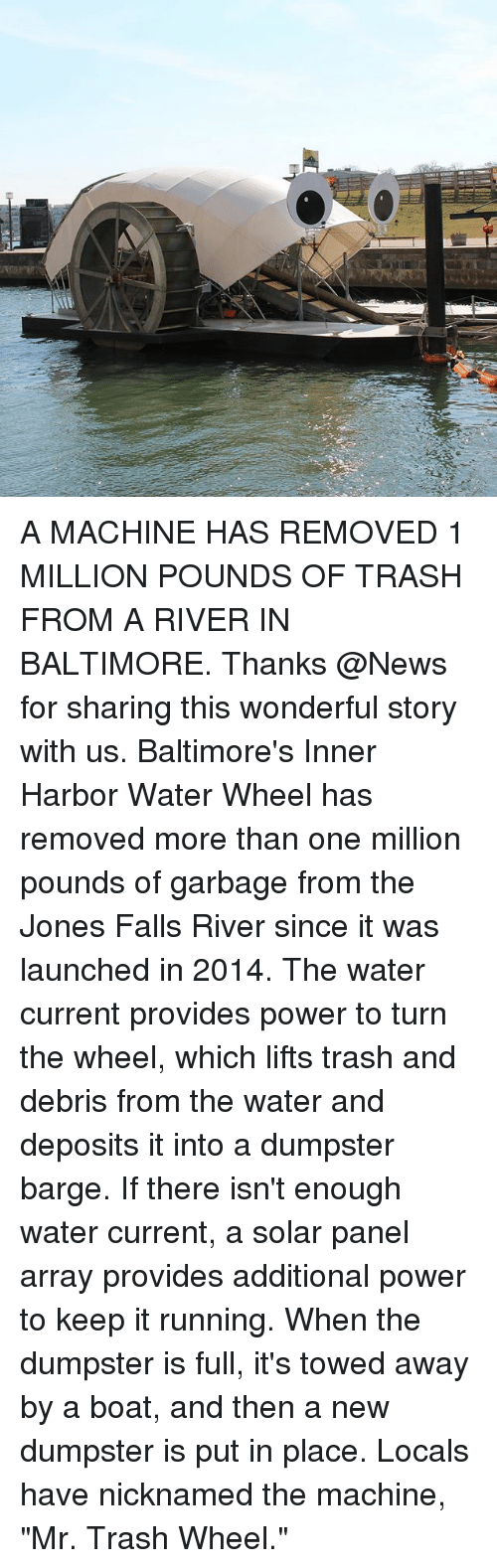 """Dumpstered: A MACHINE HAS REMOVED 1 MILLION POUNDS OF TRASH FROM A RIVER IN BALTIMORE. Thanks @News for sharing this wonderful story with us. Baltimore's Inner Harbor Water Wheel has removed more than one million pounds of garbage from the Jones Falls River since it was launched in 2014. The water current provides power to turn the wheel, which lifts trash and debris from the water and deposits it into a dumpster barge. If there isn't enough water current, a solar panel array provides additional power to keep it running. When the dumpster is full, it's towed away by a boat, and then a new dumpster is put in place. Locals have nicknamed the machine, """"Mr. Trash Wheel."""""""