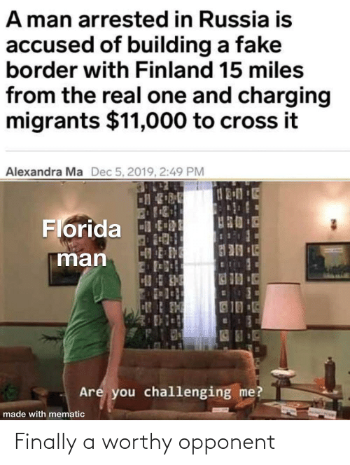 Accused: A man arrested in Russia is  accused of building a fake  border with Finland 15 miles  from the real one and charging  migrants $11,000 to cross it  Alexandra Ma  Dec 5, 2019, 2:49 PM  Florida tRE  man  10  Are you challenging me?  made with mematic Finally a worthy opponent